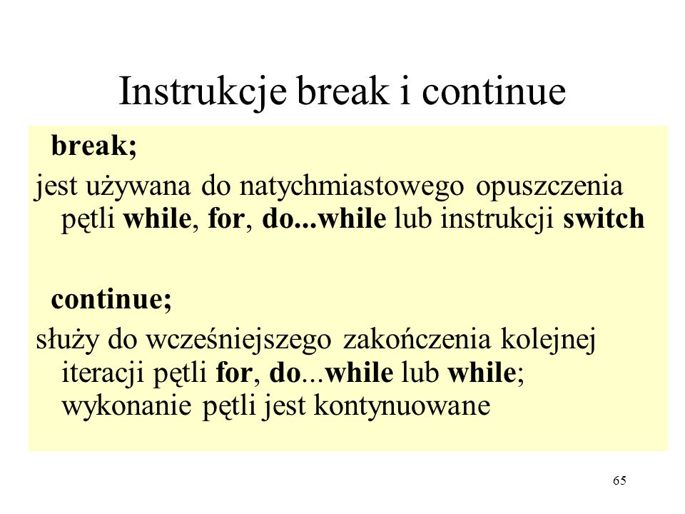 65 Instrukcje break i continue break; jest używana do natychmiastowego opuszczenia pętli while, for, do...while lub instrukcji switch continue; służy