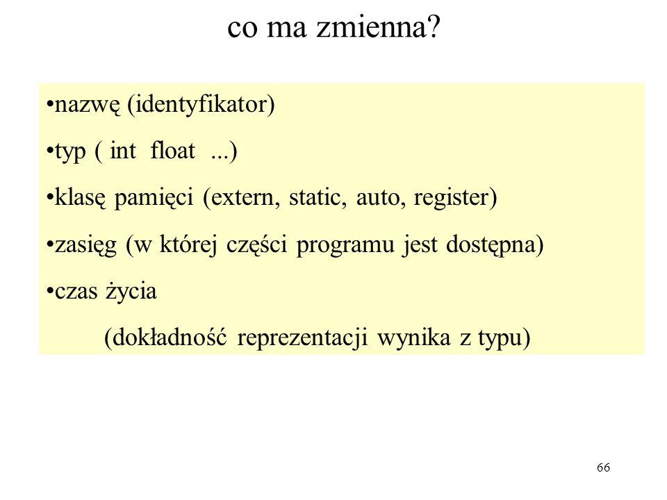 66 co ma zmienna? nazwę (identyfikator) typ ( int float...) klasę pamięci (extern, static, auto, register) zasięg (w której części programu jest dostę