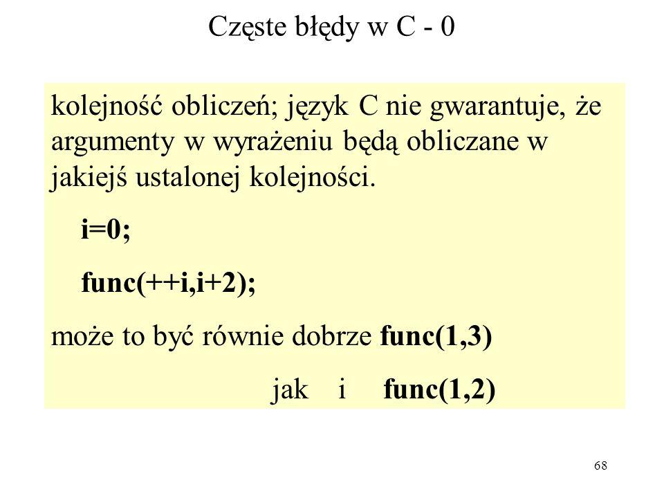 68 Częste błędy w C - 0 kolejność obliczeń; język C nie gwarantuje, że argumenty w wyrażeniu będą obliczane w jakiejś ustalonej kolejności. i=0; func(