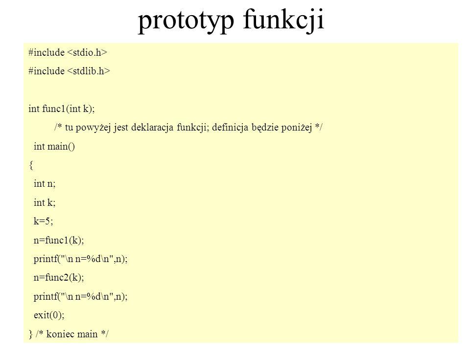 7 prototyp funkcji #include int func1(int k); /* tu powyżej jest deklaracja funkcji; definicja będzie poniżej */ int main() { int n; int k; k=5; n=fun
