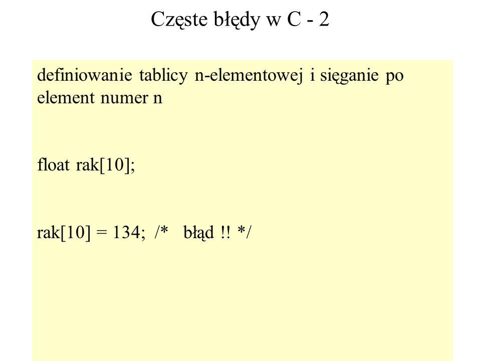 70 Częste błędy w C - 2 definiowanie tablicy n-elementowej i sięganie po element numer n float rak[10]; rak[10] = 134; /* błąd !! */