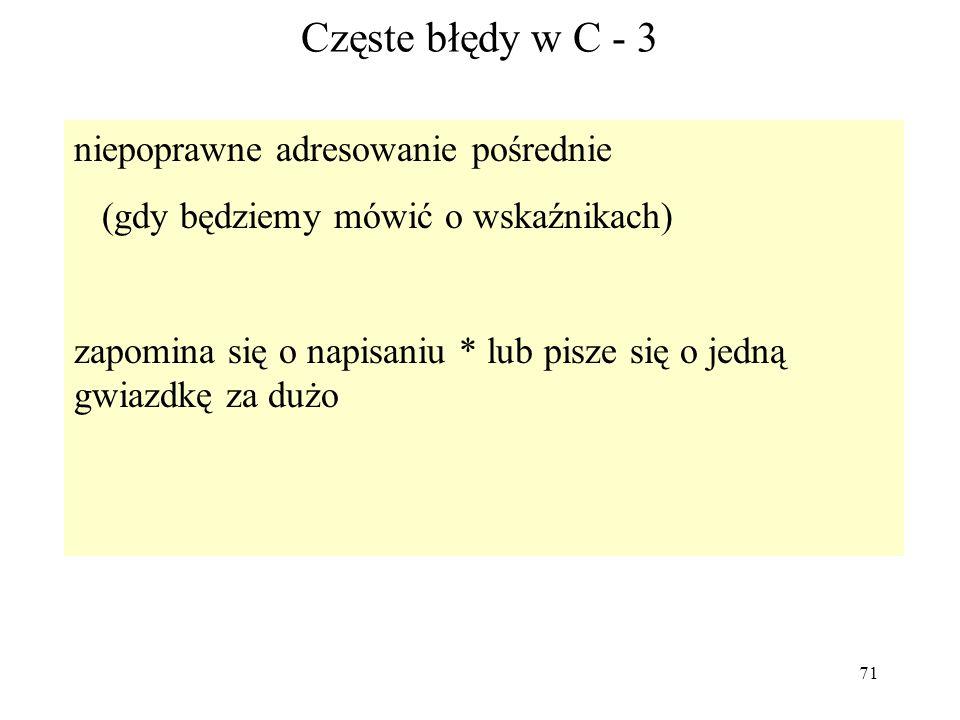 71 Częste błędy w C - 3 niepoprawne adresowanie pośrednie (gdy będziemy mówić o wskaźnikach) zapomina się o napisaniu * lub pisze się o jedną gwiazdkę