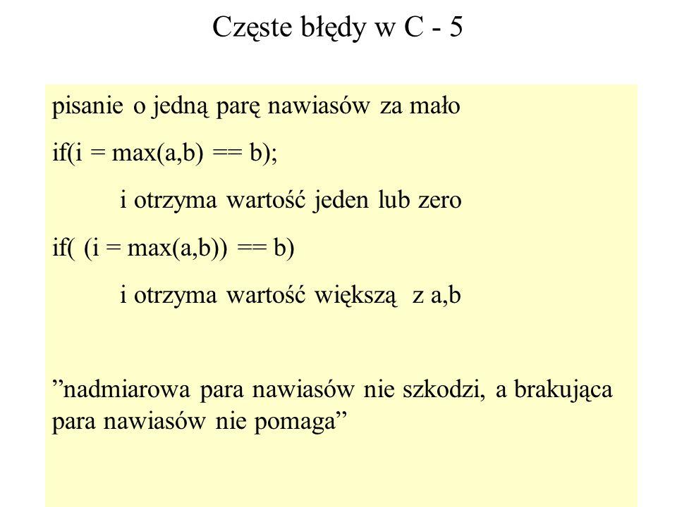 73 Częste błędy w C - 5 pisanie o jedną parę nawiasów za mało if(i = max(a,b) == b); i otrzyma wartość jeden lub zero if( (i = max(a,b)) == b) i otrzy