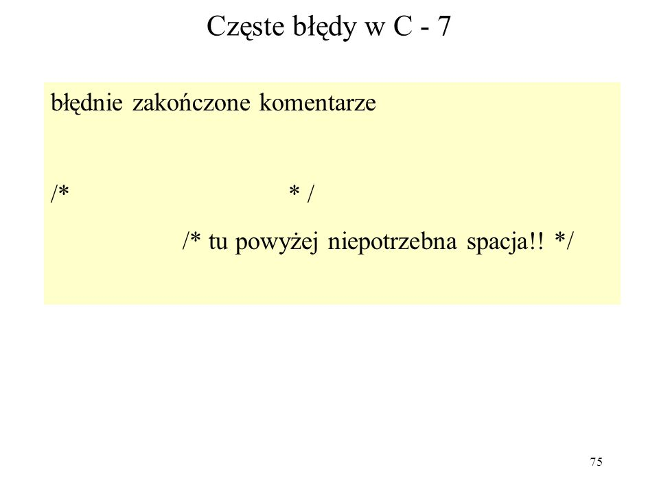 75 Częste błędy w C - 7 błędnie zakończone komentarze /* * / /* tu powyżej niepotrzebna spacja!! */