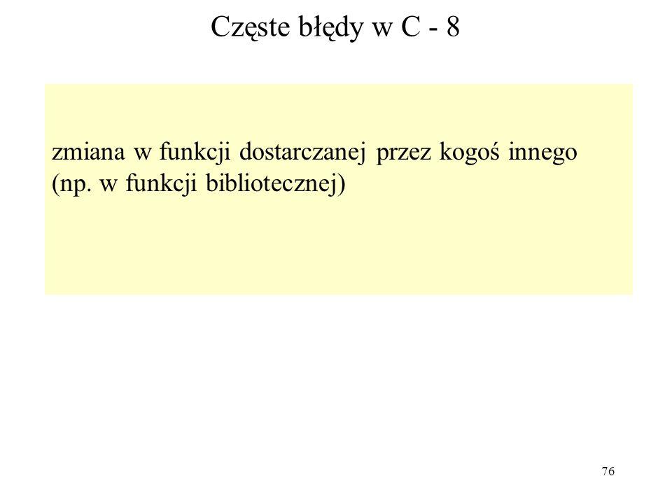 76 Częste błędy w C - 8 zmiana w funkcji dostarczanej przez kogoś innego (np. w funkcji bibliotecznej)