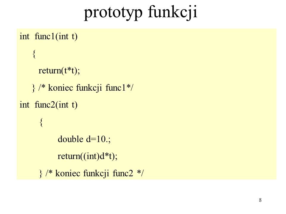 8 prototyp funkcji int func1(int t) { return(t*t); } /* koniec funkcji func1*/ int func2(int t) { double d=10.; return((int)d*t); } /* koniec funkcji