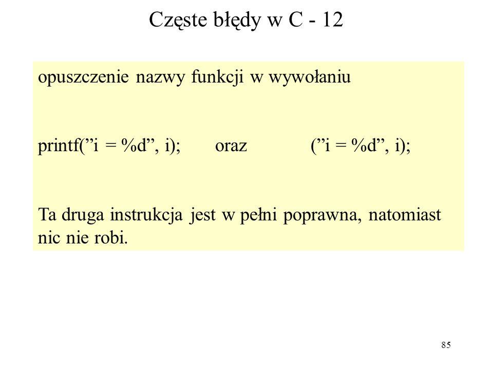 85 Częste błędy w C - 12 opuszczenie nazwy funkcji w wywołaniu printf(i = %d, i); oraz (i = %d, i); Ta druga instrukcja jest w pełni poprawna, natomia