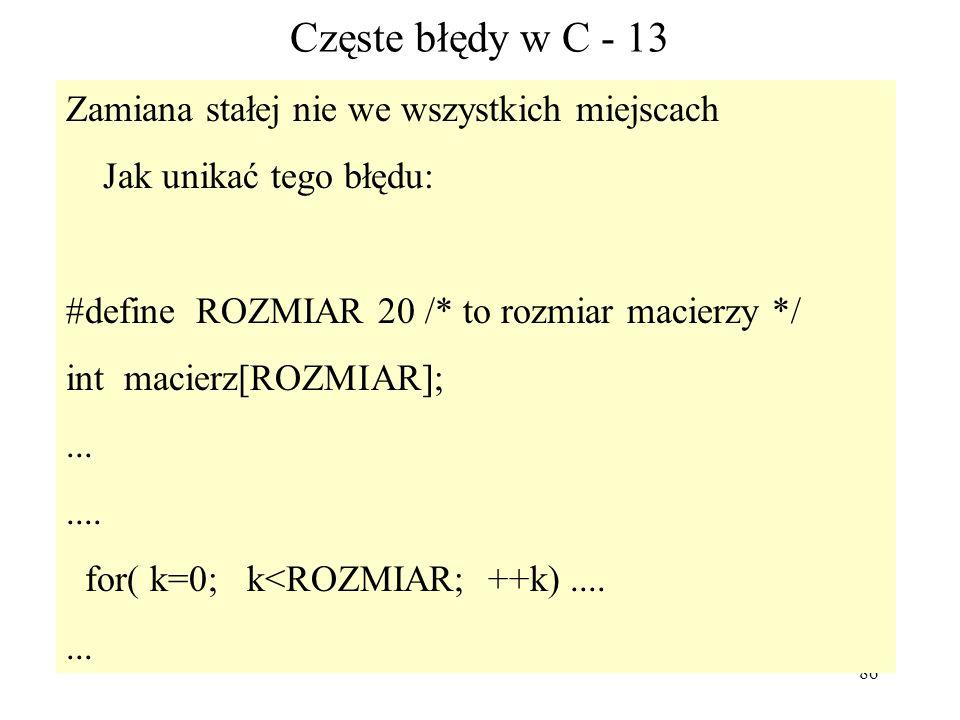 86 Częste błędy w C - 13 Zamiana stałej nie we wszystkich miejscach Jak unikać tego błędu: #define ROZMIAR 20 /* to rozmiar macierzy */ int macierz[RO