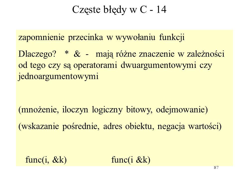 87 Częste błędy w C - 14 zapomnienie przecinka w wywołaniu funkcji Dlaczego? * & - mają różne znaczenie w zależności od tego czy są operatorami dwuarg
