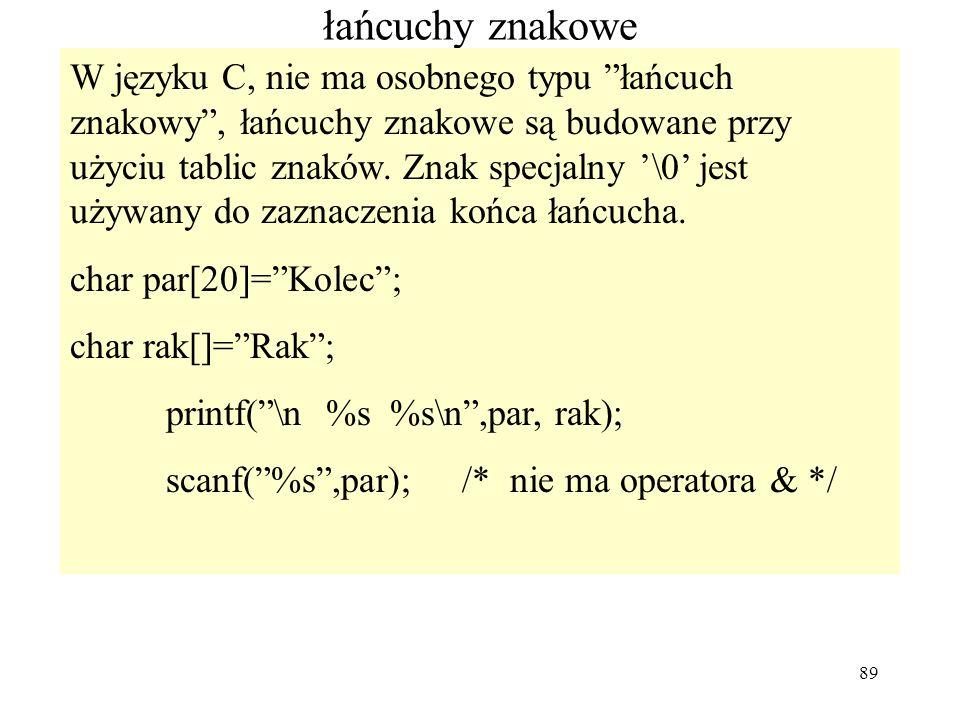89 łańcuchy znakowe W języku C, nie ma osobnego typu łańcuch znakowy, łańcuchy znakowe są budowane przy użyciu tablic znaków. Znak specjalny \0 jest u