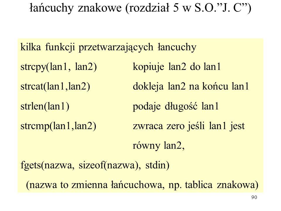 90 łańcuchy znakowe (rozdział 5 w S.O.J. C) kilka funkcji przetwarzających łancuchy strcpy(lan1, lan2) kopiuje lan2 do lan1 strcat(lan1,lan2)dokleja l