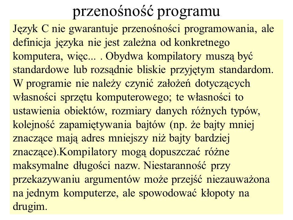 91 przenośność programu Język C nie gwarantuje przenośności programowania, ale definicja języka nie jest zależna od konkretnego komputera, więc.... Ob