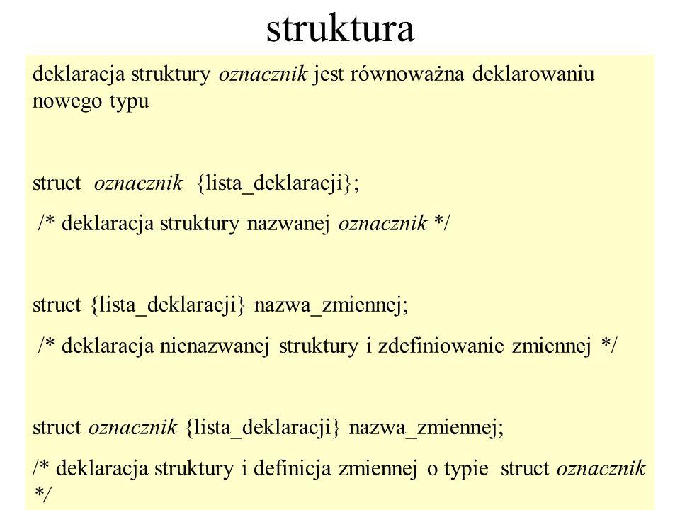 92 struktura deklaracja struktury oznacznik jest równoważna deklarowaniu nowego typu struct oznacznik {lista_deklaracji}; /* deklaracja struktury nazw