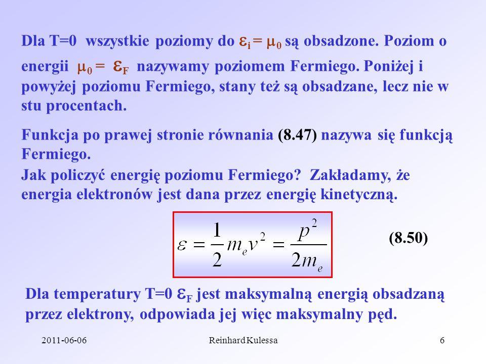 2011-06-06Reinhard Kulessa6 Dla T=0 wszystkie poziomy do i = 0 są obsadzone. Poziom o energii 0 = F nazywamy poziomem Fermiego. Poniżej i powyżej pozi