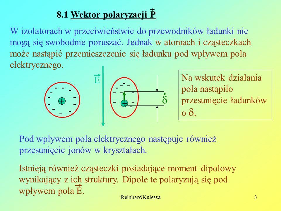 Reinhard Kulessa3 8.1 Wektor polaryzacji P W izolatorach w przeciwieństwie do przewodników ładunki nie mogą się swobodnie poruszać. Jednak w atomach i