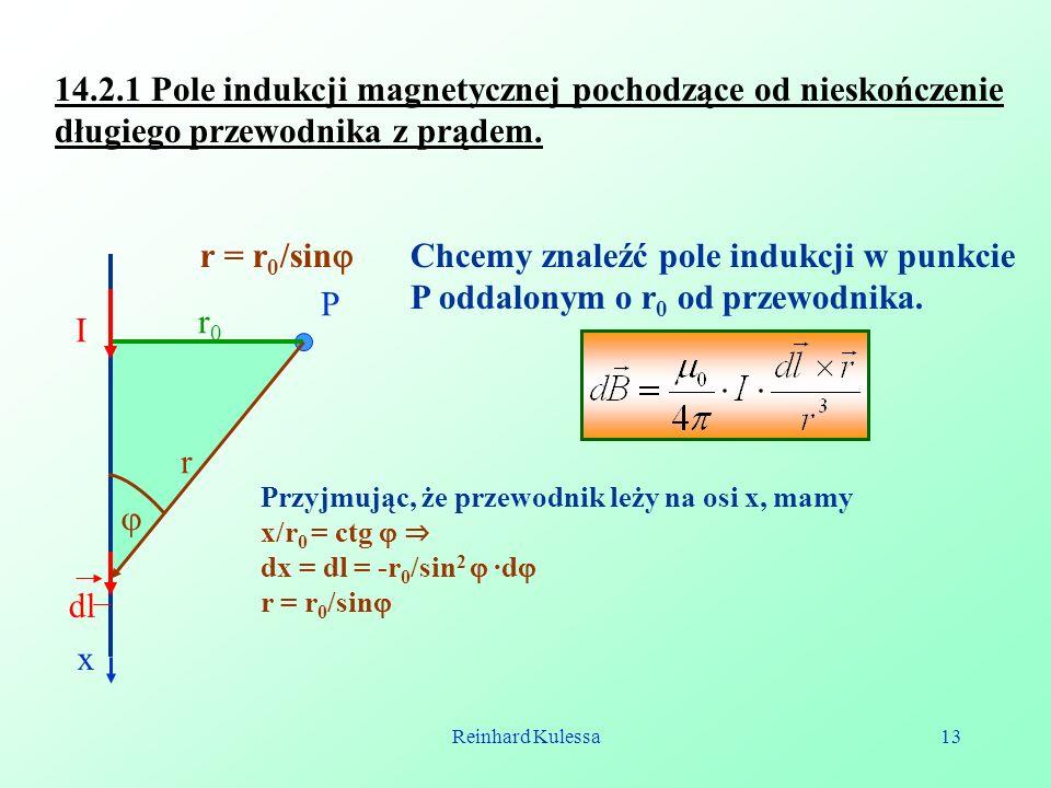 Reinhard Kulessa13 14.2.1 Pole indukcji magnetycznej pochodzące od nieskończenie długiego przewodnika z prądem. I dl r0r0 r = r 0 /sin P Chcemy znaleź