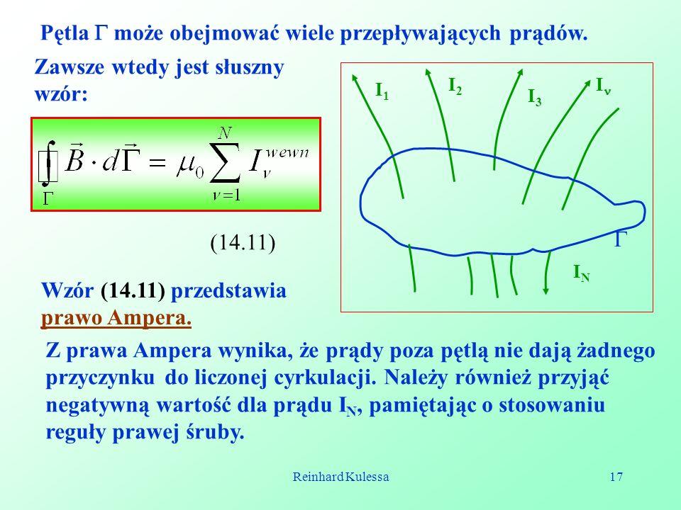 Reinhard Kulessa17 Pętla może obejmować wiele przepływających prądów. I1I1 I2I2 I3I3 I ININ Zawsze wtedy jest słuszny wzór: (14.11) Wzór (14.11) przed