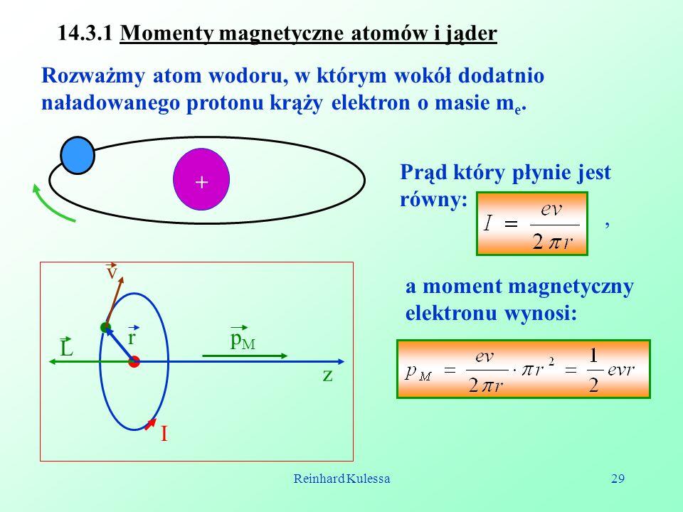 Reinhard Kulessa29 14.3.1 Momenty magnetyczne atomów i jąder Rozważmy atom wodoru, w którym wokół dodatnio naładowanego protonu krąży elektron o masie