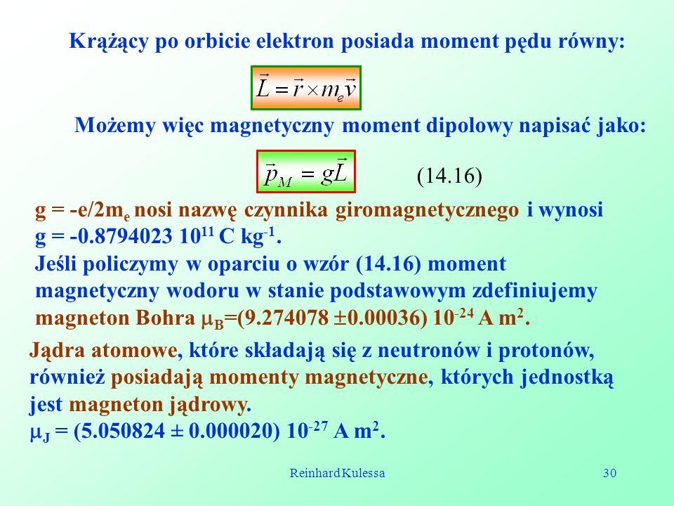 Reinhard Kulessa30 Możemy więc magnetyczny moment dipolowy napisać jako: (14.16) g = -e/2m e nosi nazwę czynnika giromagnetycznego i wynosi g = -0.879