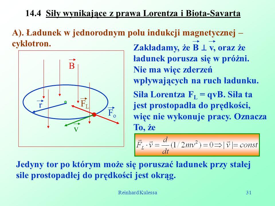 Reinhard Kulessa31 14.4 Siły wynikające z prawa Lorentza i Biota-Savarta A). Ładunek w jednorodnym polu indukcji magnetycznej – cyklotron. v r FLFL Fo