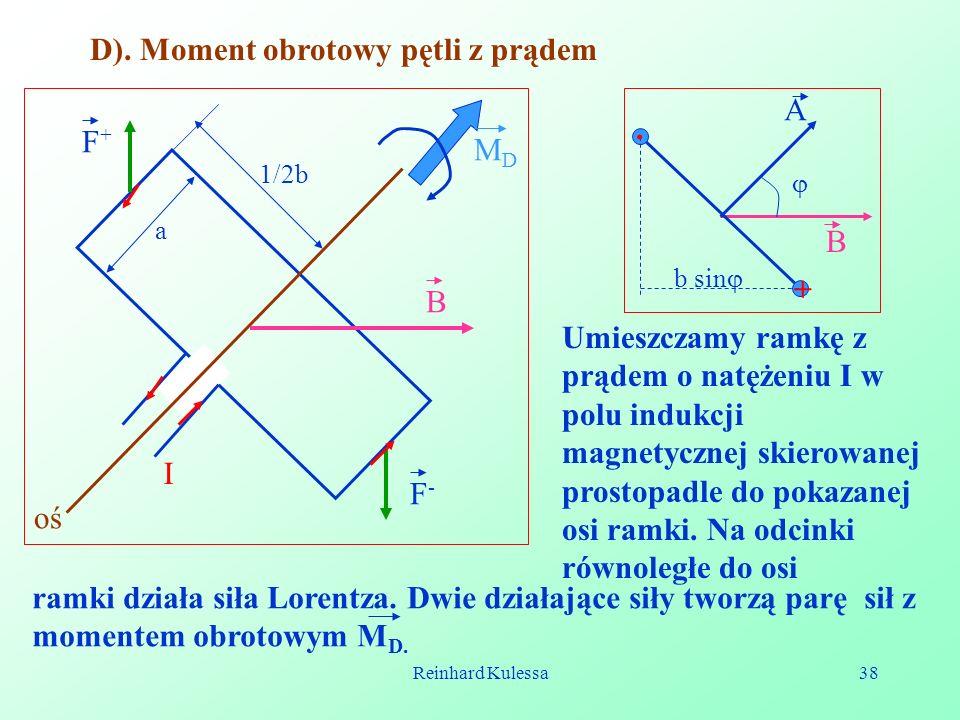 Reinhard Kulessa38 D). Moment obrotowy pętli z prądem I F+F+ F-F- B a 1/2b MDMD oś. + A B b sin Umieszczamy ramkę z prądem o natężeniu I w polu indukc