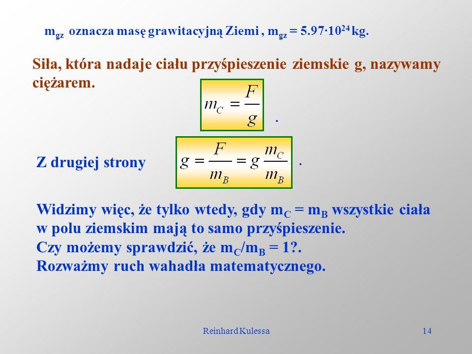 Reinhard Kulessa14 m gz oznacza masę grawitacyjną Ziemi, m gz = 5.97·10 24 kg. Siła, która nadaje ciału przyśpieszenie ziemskie g, nazywamy ciężarem..