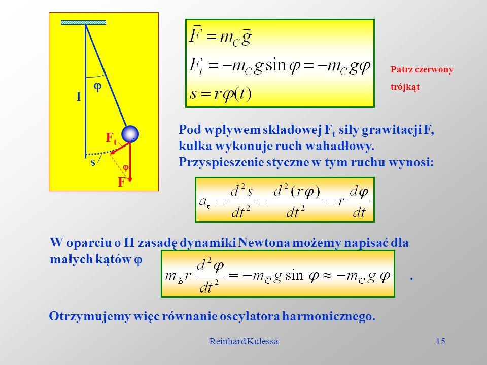 Reinhard Kulessa15 l F FtFt s Pod wpływem składowej F t siły grawitacji F, kulka wykonuje ruch wahadłowy. Przyspieszenie styczne w tym ruchu wynosi: W