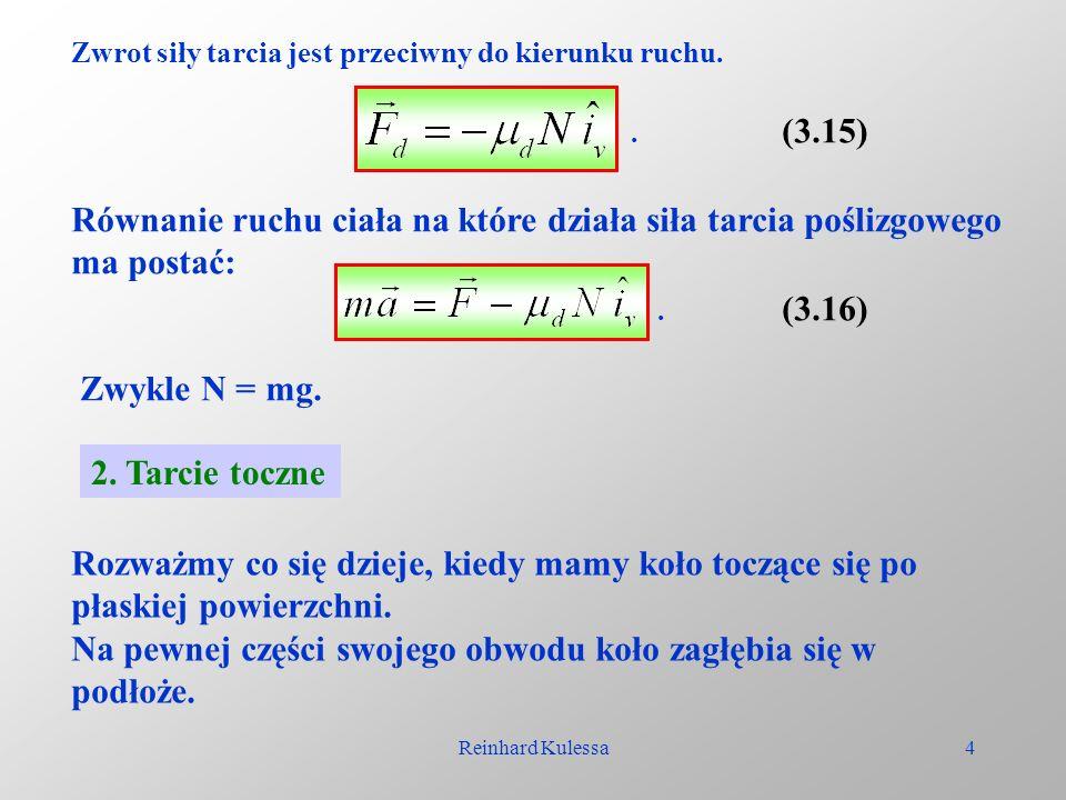Reinhard Kulessa4 Zwrot siły tarcia jest przeciwny do kierunku ruchu. (3.15). Równanie ruchu ciała na które działa siła tarcia poślizgowego ma postać: