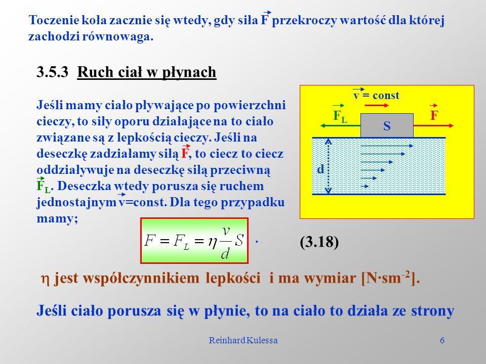 Reinhard Kulessa6 Toczenie koła zacznie się wtedy, gdy siła F przekroczy wartość dla której zachodzi równowaga. 3.5.3 Ruch ciał w płynach Jeśli mamy c