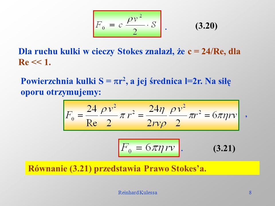 Reinhard Kulessa8 (3.20). Dla ruchu kulki w cieczy Stokes znalazł, że c = 24/Re, dla Re << 1. Powierzchnia kulki S = r 2, a jej średnica l=2r. Na siłę