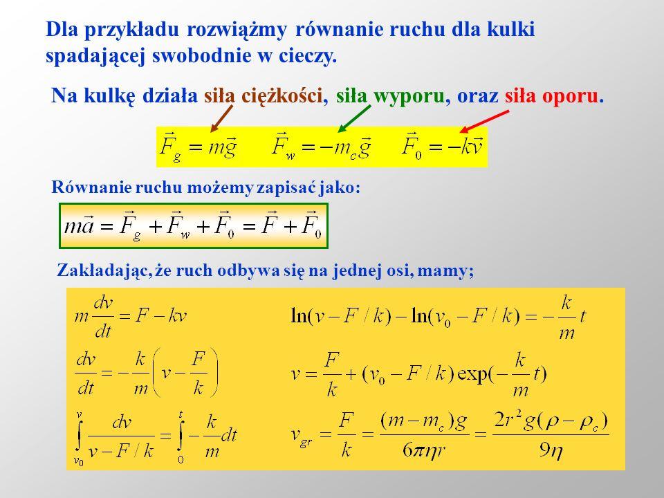 9 Dla przykładu rozwiążmy równanie ruchu dla kulki spadającej swobodnie w cieczy. Na kulkę działa siła ciężkości, siła wyporu, oraz siła oporu. Równan
