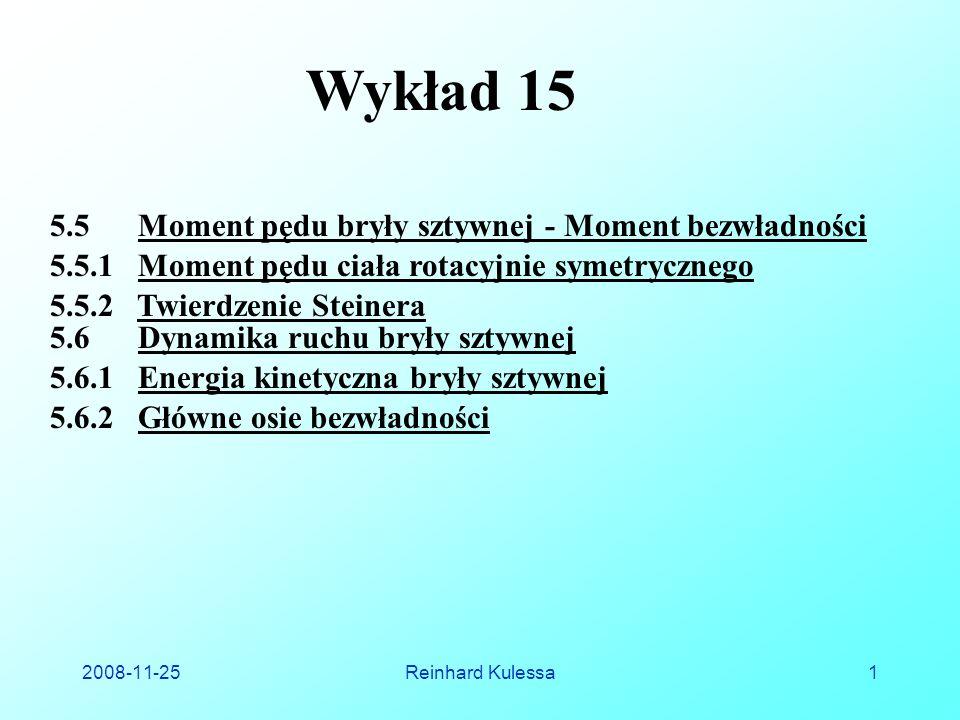 2008-11-25Reinhard Kulessa1 Wykład 15 5.6.1 Energia kinetyczna bryły sztywnej 5.6.2 Główne osie bezwładności 5.5.1 Moment pędu ciała rotacyjnie symetrycznego 5.6 Dynamika ruchu bryły sztywnej 5.5.2 Twierdzenie Steinera 5.5 Moment pędu bryły sztywnej - Moment bezwładności