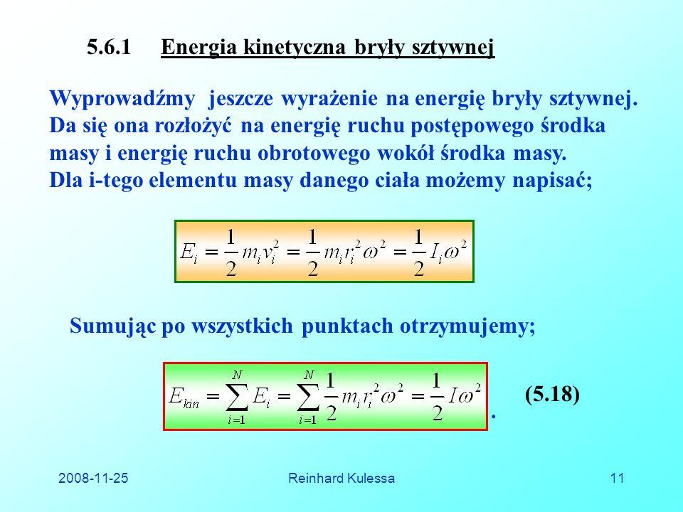 2008-11-25Reinhard Kulessa11 5.6.1 Energia kinetyczna bryły sztywnej Wyprowadźmy jeszcze wyrażenie na energię bryły sztywnej.