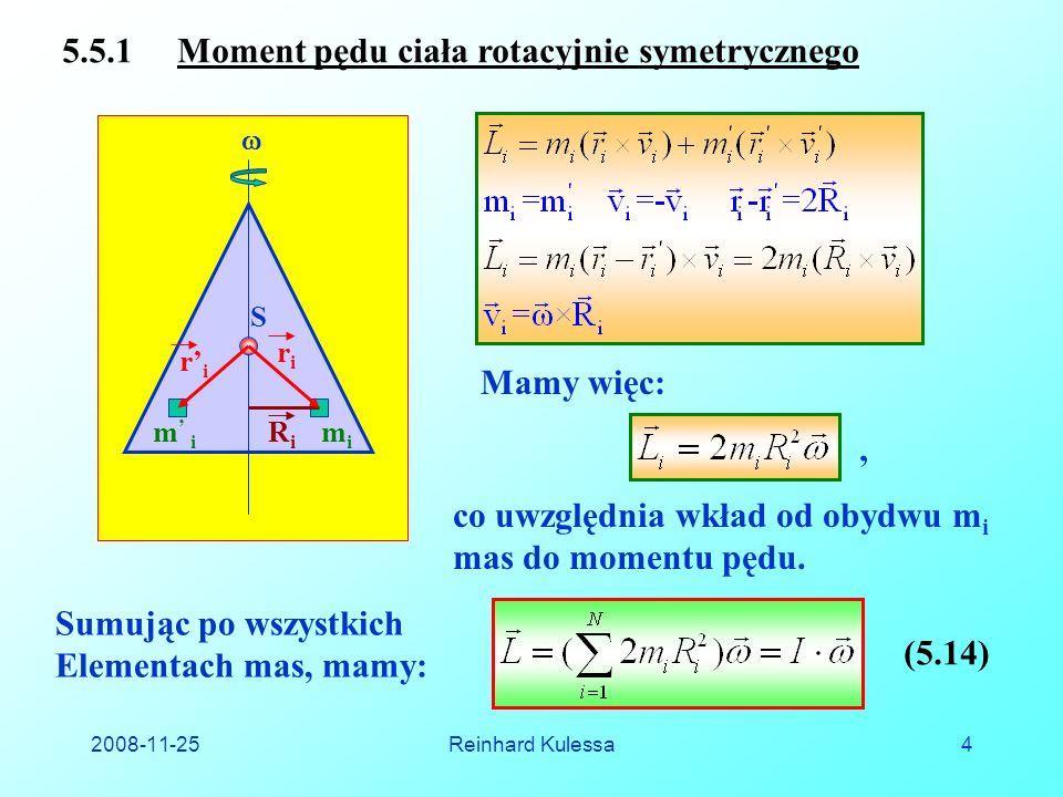 2008-11-25Reinhard Kulessa4 5.5.1 Moment pędu ciała rotacyjnie symetrycznego Mamy więc: co uwzględnia wkład od obydwu m i mas do momentu pędu.