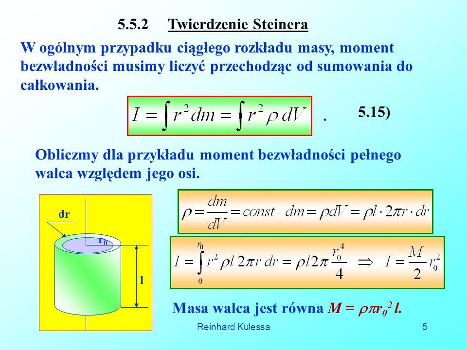 2008-11-25Reinhard Kulessa5 5.5.2 Twierdzenie Steinera W ogólnym przypadku ciągłego rozkładu masy, moment bezwładności musimy liczyć przechodząc od sumowania do całkowania.