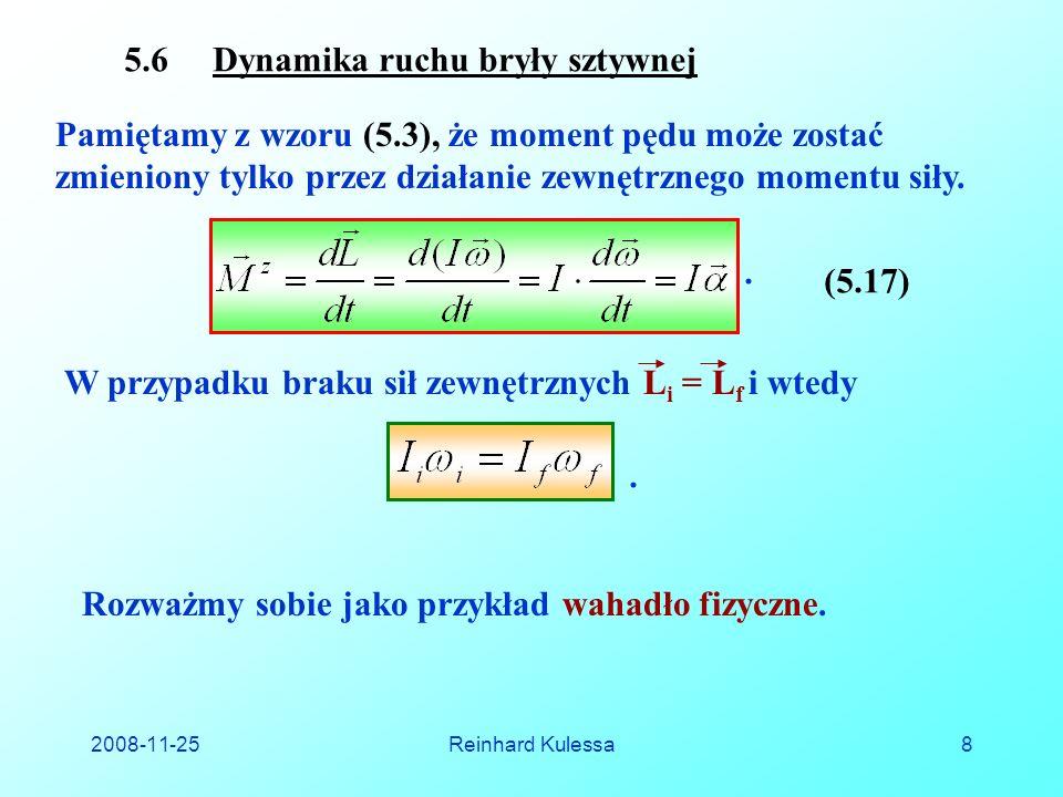 2008-11-25Reinhard Kulessa8 5.6 Dynamika ruchu bryły sztywnej Pamiętamy z wzoru (5.3), że moment pędu może zostać zmieniony tylko przez działanie zewnętrznego momentu siły.