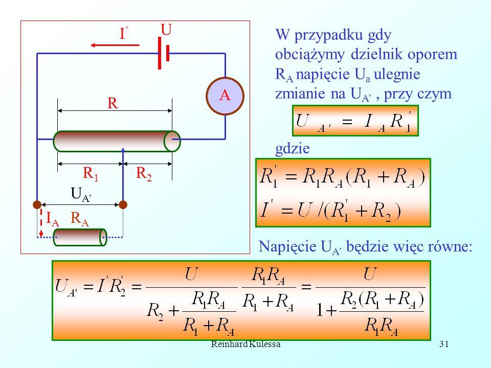 Reinhard Kulessa31 A R R1R1 U I RARA R2R2 IAIA UAUA W przypadku gdy obciążymy dzielnik oporem R A napięcie U a ulegnie zmianie na U A, przy czym gdzie