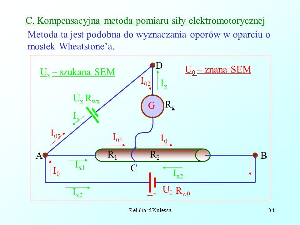 Reinhard Kulessa34 G AB C I 02 I0I0 D I 01 I0I0 R1R1 R2R2 C. Kompensacyjna metoda pomiaru siły elektromotorycznej U0U0 U x R wx IxIx IxIx I x2 I x1 I