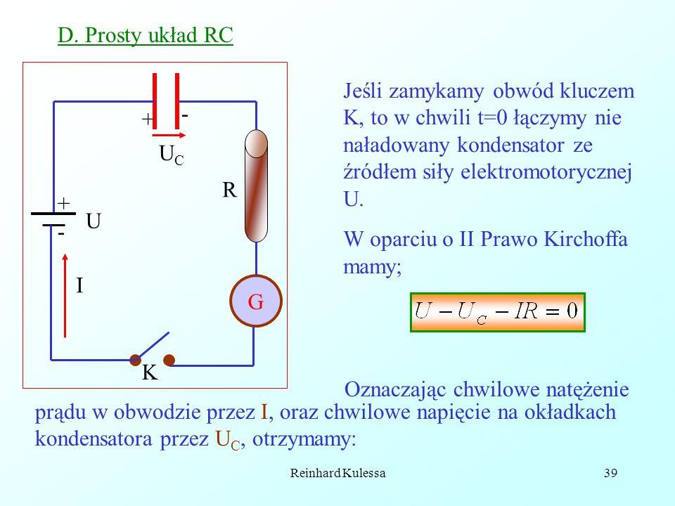 Reinhard Kulessa39 D. Prosty układ RC G R UCUC K I Jeśli zamykamy obwód kluczem K, to w chwili t=0 łączymy nie naładowany kondensator ze źródłem siły