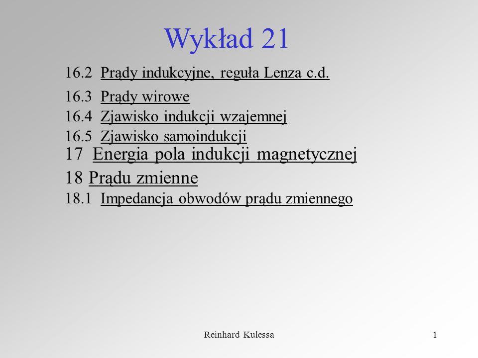 Reinhard Kulessa1 Wykład 21 16.4 Zjawisko indukcji wzajemnej 16.5 Zjawisko samoindukcji 16.2 Prądy indukcyjne, reguła Lenza c.d. 16.3 Prądy wirowe 17