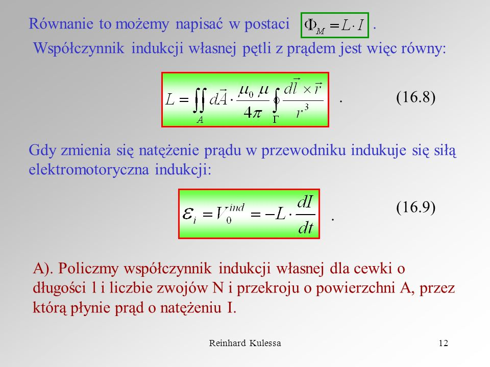Reinhard Kulessa12 Równanie to możemy napisać w postaci. Współczynnik indukcji własnej pętli z prądem jest więc równy: (16.8) Gdy zmienia się natężeni