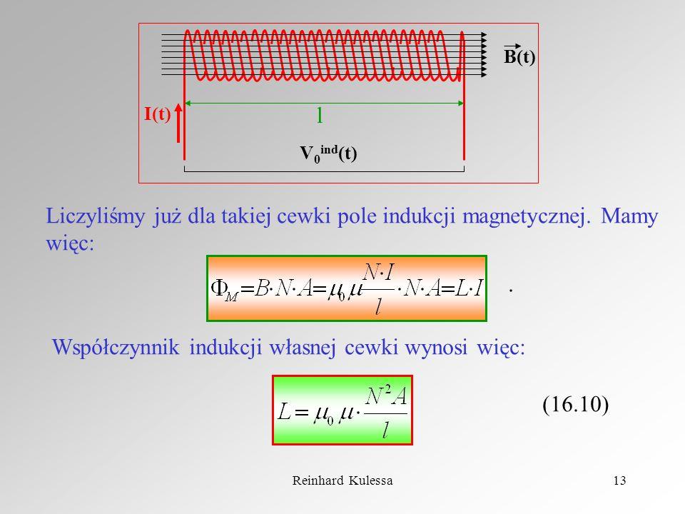Reinhard Kulessa13 l I(t) B(t) V 0 ind (t) Liczyliśmy już dla takiej cewki pole indukcji magnetycznej. Mamy więc:. Współczynnik indukcji własnej cewki
