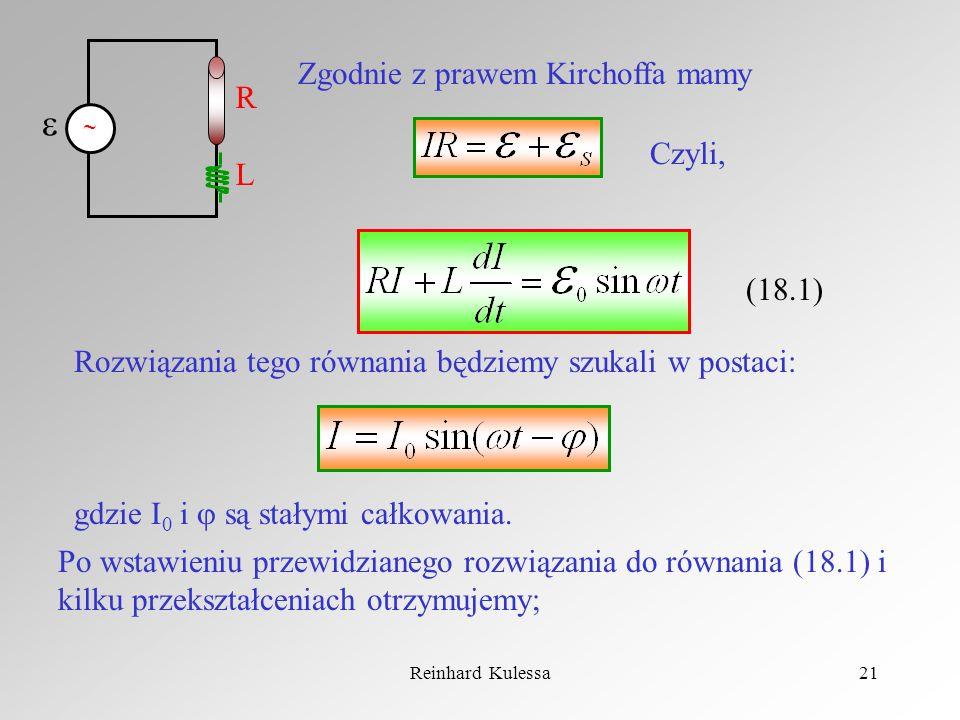 Reinhard Kulessa21 Zgodnie z prawem Kirchoffa mamy Czyli, (18.1) Rozwiązania tego równania będziemy szukali w postaci: gdzie I 0 i są stałymi całkowan