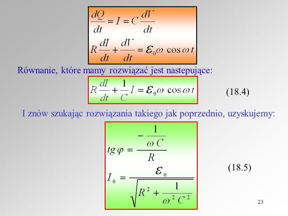23 Równanie, które mamy rozwiązać jest nastepujące: (18.4) I znów szukając rozwiązania takiego jak poprzednio, uzyskujemy: (18.5)