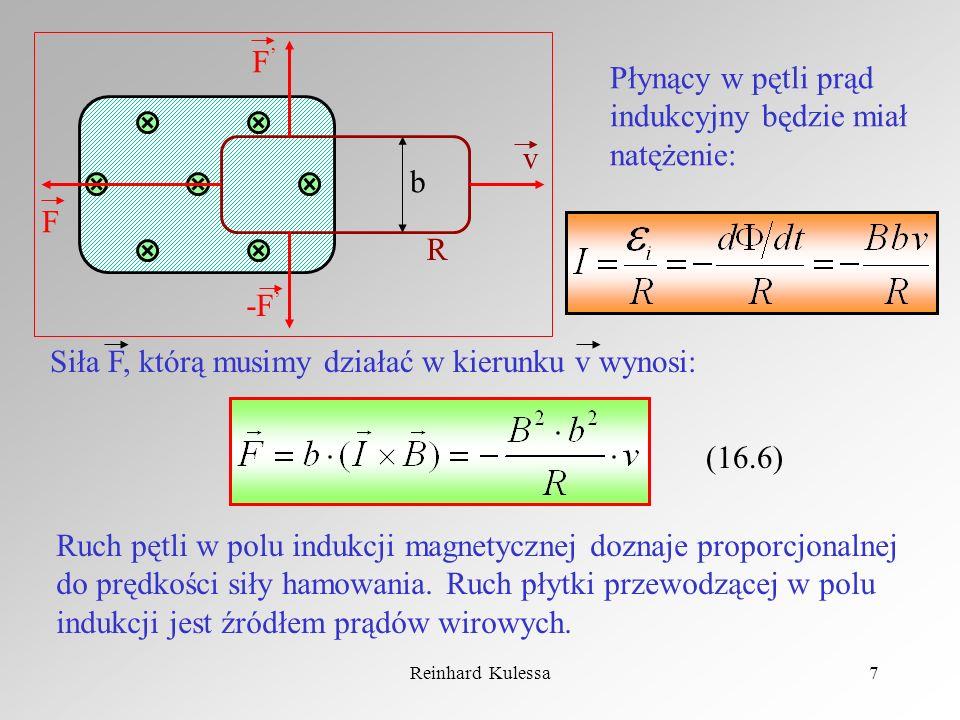 Reinhard Kulessa7 b R F -F v F Płynący w pętli prąd indukcyjny będzie miał natężenie: Siła F, którą musimy działać w kierunku v wynosi: (16.6) Ruch pę