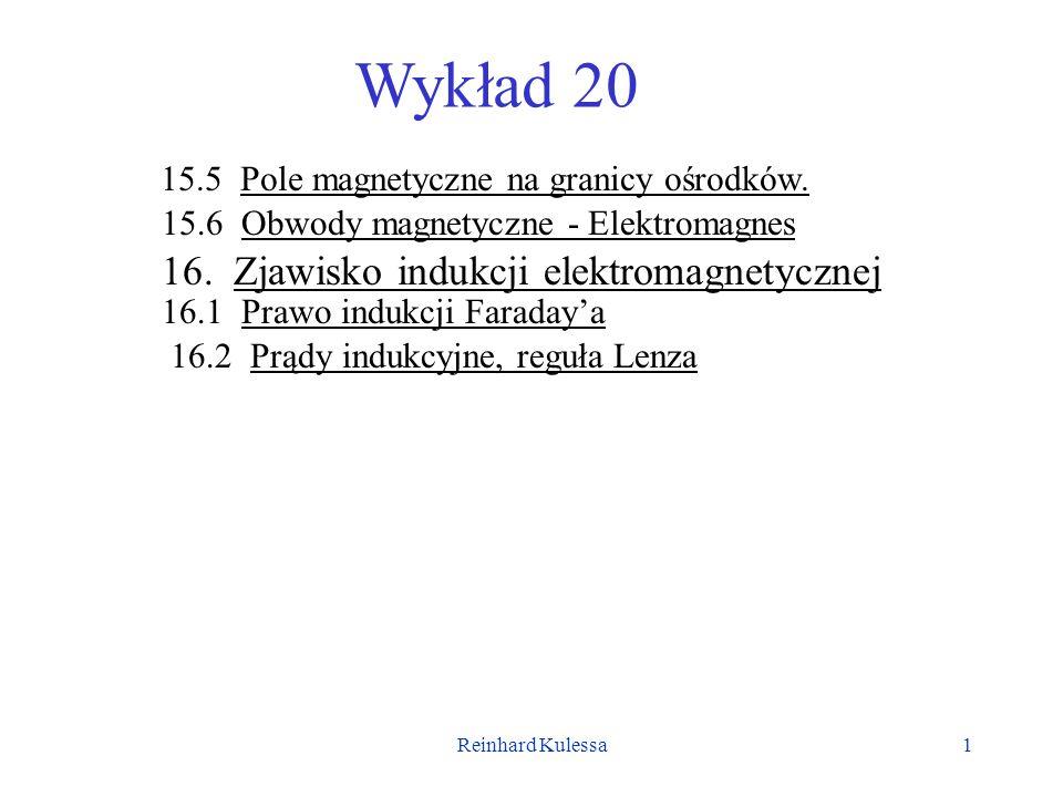 Reinhard Kulessa1 Wykład 20 15.5 Pole magnetyczne na granicy ośrodków. 15.6 Obwody magnetyczne - Elektromagnes 16. Zjawisko indukcji elektromagnetyczn