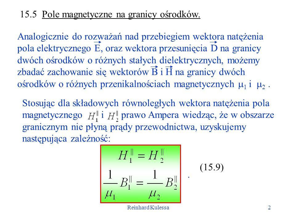 Reinhard Kulessa2 15.5 Pole magnetyczne na granicy ośrodków. Analogicznie do rozważań nad przebiegiem wektora natężenia pola elektrycznego E, oraz wek