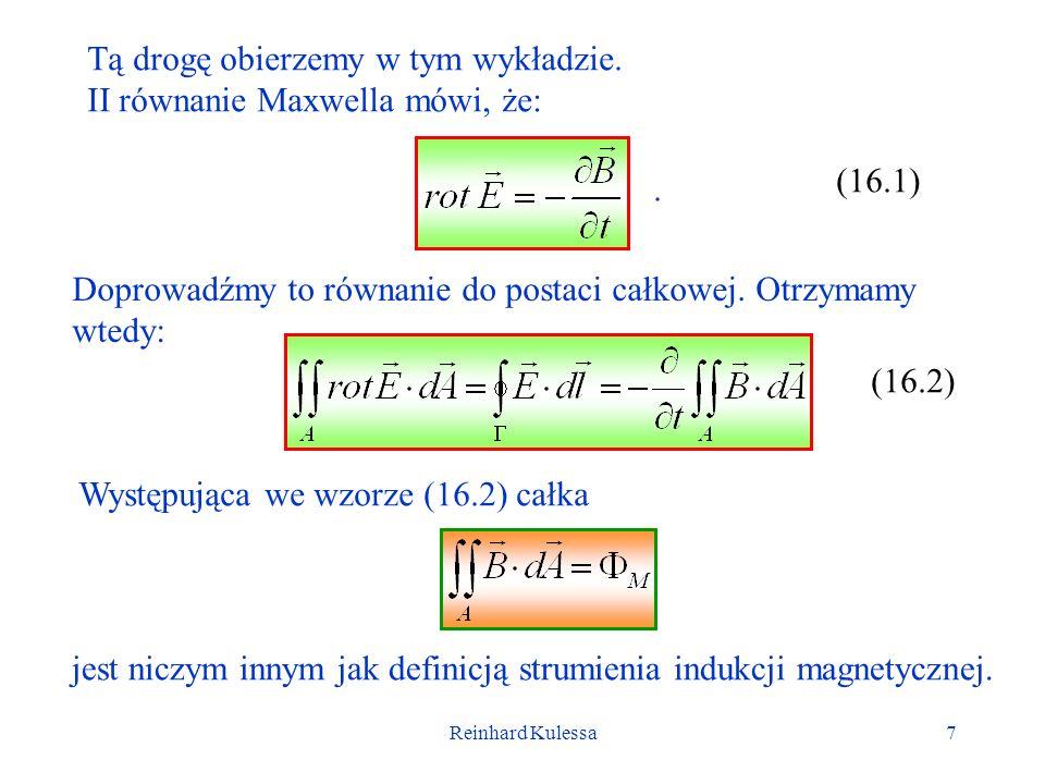 Reinhard Kulessa7 Tą drogę obierzemy w tym wykładzie. II równanie Maxwella mówi, że: (16.1). Doprowadźmy to równanie do postaci całkowej. Otrzymamy wt