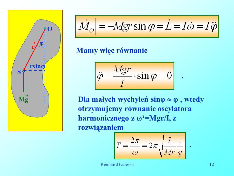 Reinhard Kulessa12 r Mg O S rsin Mamy więc równanie. Dla małych wychyleń sin, wtedy otrzymujemy równanie oscylatora harmonicznego z 2 =Mgr/I, z rozwią