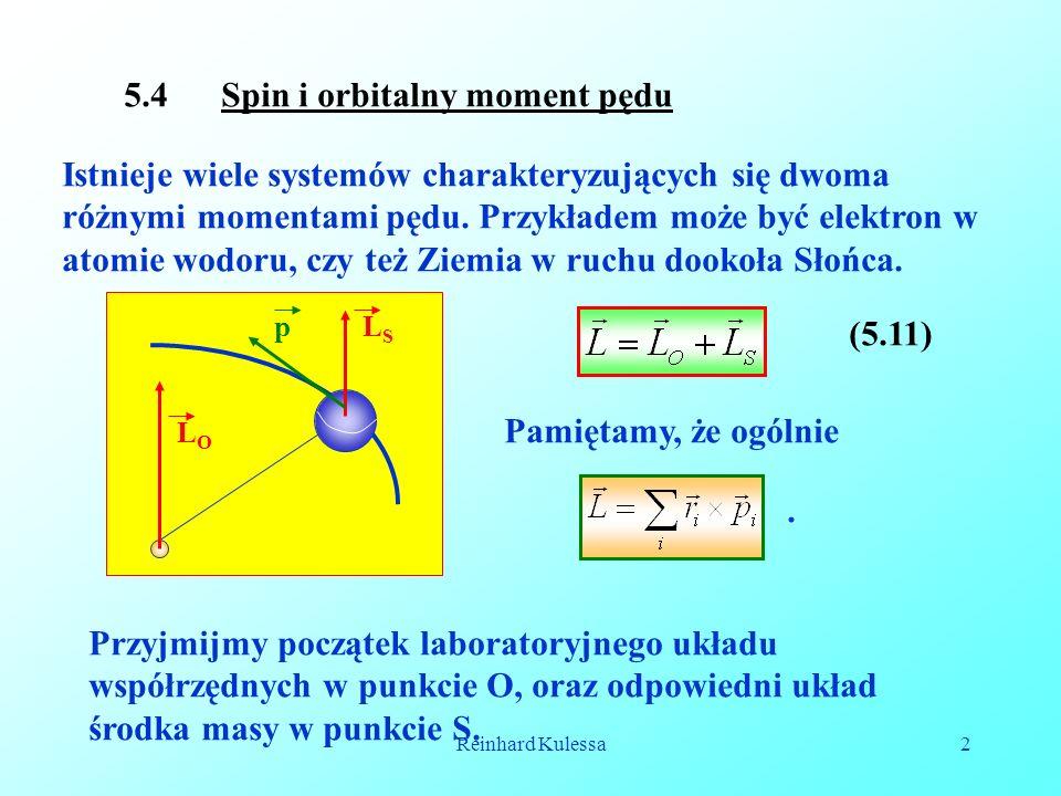 Reinhard Kulessa2 5.4 Spin i orbitalny moment pędu Istnieje wiele systemów charakteryzujących się dwoma różnymi momentami pędu. Przykładem może być el